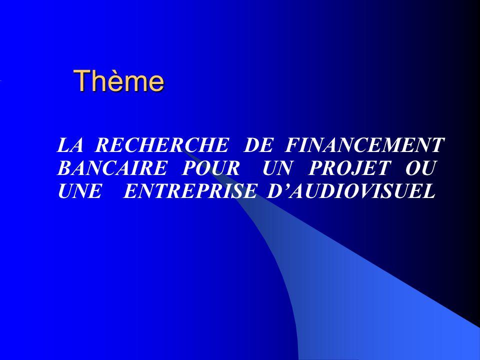 Thème LA RECHERCHE DE FINANCEMENT BANCAIRE POUR UN PROJET OU UNE ENTREPRISE DAUDIOVISUEL
