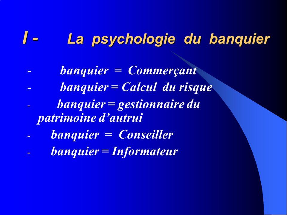I - La psychologie du banquier I - La psychologie du banquier - banquier = Commerçant - banquier = Calcul du risque - banquier = gestionnaire du patrimoine dautrui - banquier = Conseiller - banquier = Informateur