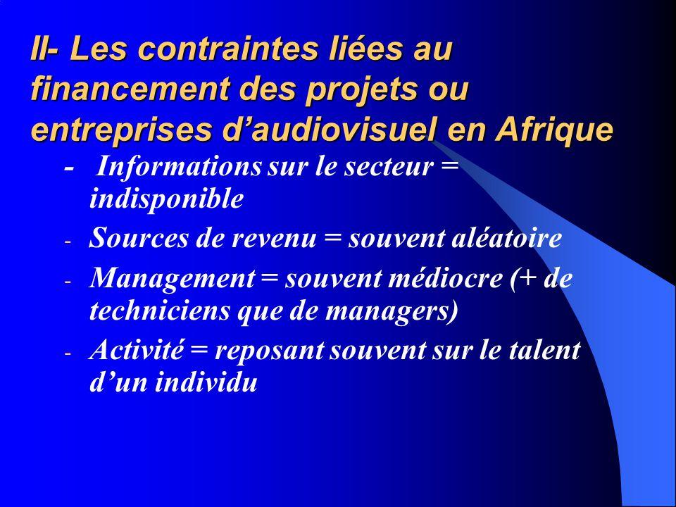 II- Les contraintes liées au financement des projets ou entreprises daudiovisuel en Afrique - Informations sur le secteur = indisponible - Sources de revenu = souvent aléatoire - Management = souvent médiocre (+ de techniciens que de managers) - Activité = reposant souvent sur le talent dun individu