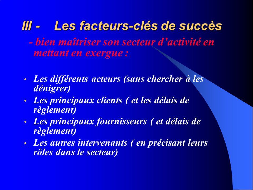 III - Les facteurs-clés de succès - bien maîtriser son secteur dactivité en mettant en exergue : Les différents acteurs (sans chercher à les dénigrer) Les principaux clients ( et les délais de règlement) Les principaux fournisseurs ( et délais de règlement) Les autres intervenants ( en précisant leurs rôles dans le secteur)