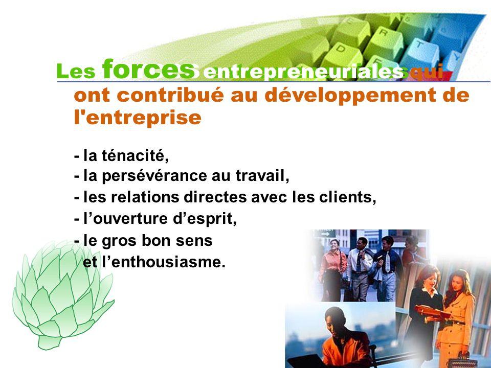 Les forces entrepreneuriales Les forces entrepreneuriales qui ont contribué au développement de l entreprise - la ténacité, - la persévérance au travail, - les relations directes avec les clients, - louverture desprit, - le gros bon sens et lenthousiasme.