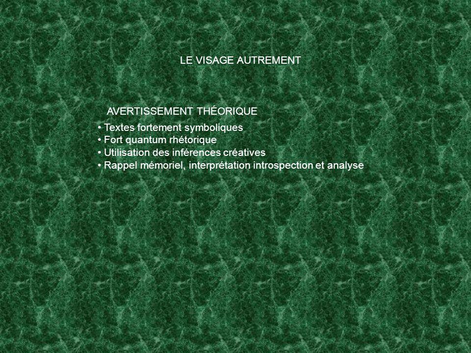 LE VISAGE AUTREMENT Textes fortement symboliques Fort quantum rhétorique Utilisation des inférences créatives Rappel mémoriel, interprétation introspection et analyse AVERTISSEMENT THÉORIQUE