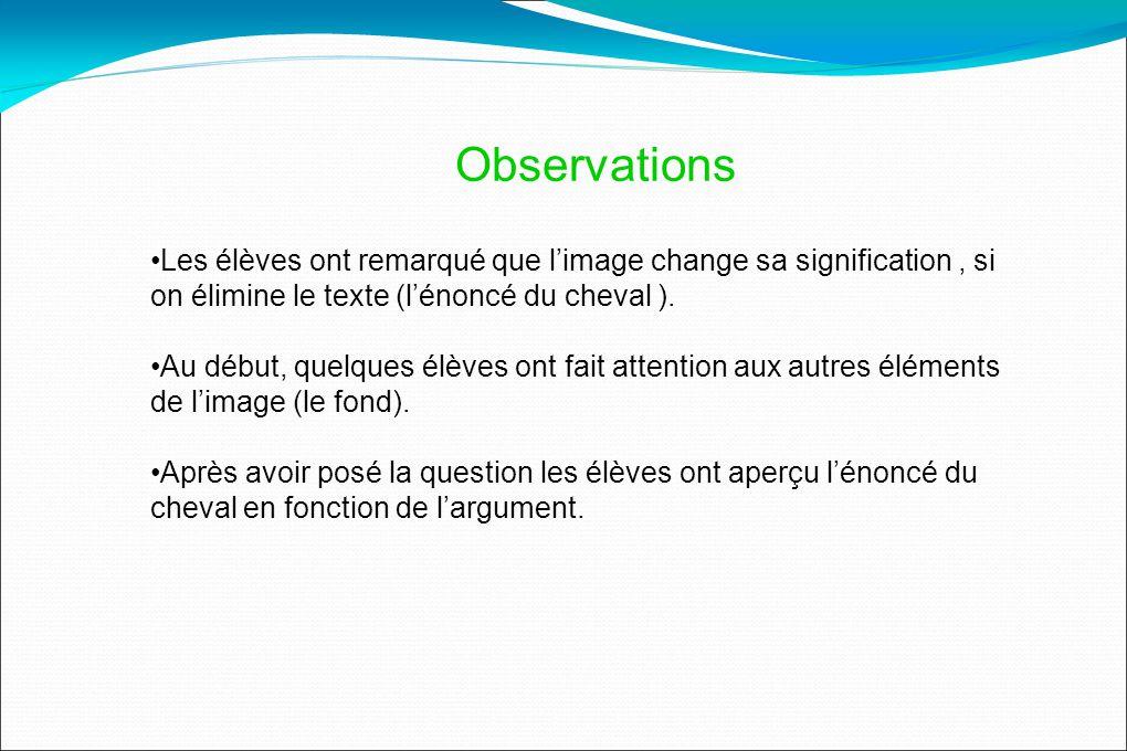 Observations Les élèves ont remarqué que limage change sa signification, si on élimine le texte (lénoncé du cheval ).