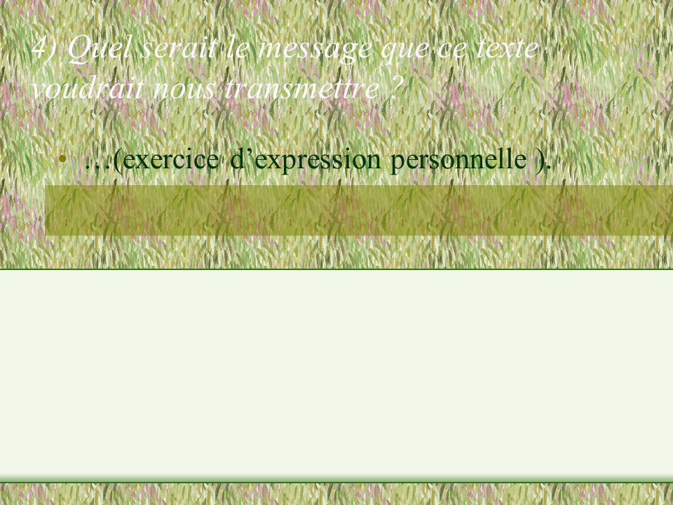 4) Quel serait le message que ce texte voudrait nous transmettre ? …(exercice dexpression personnelle ).