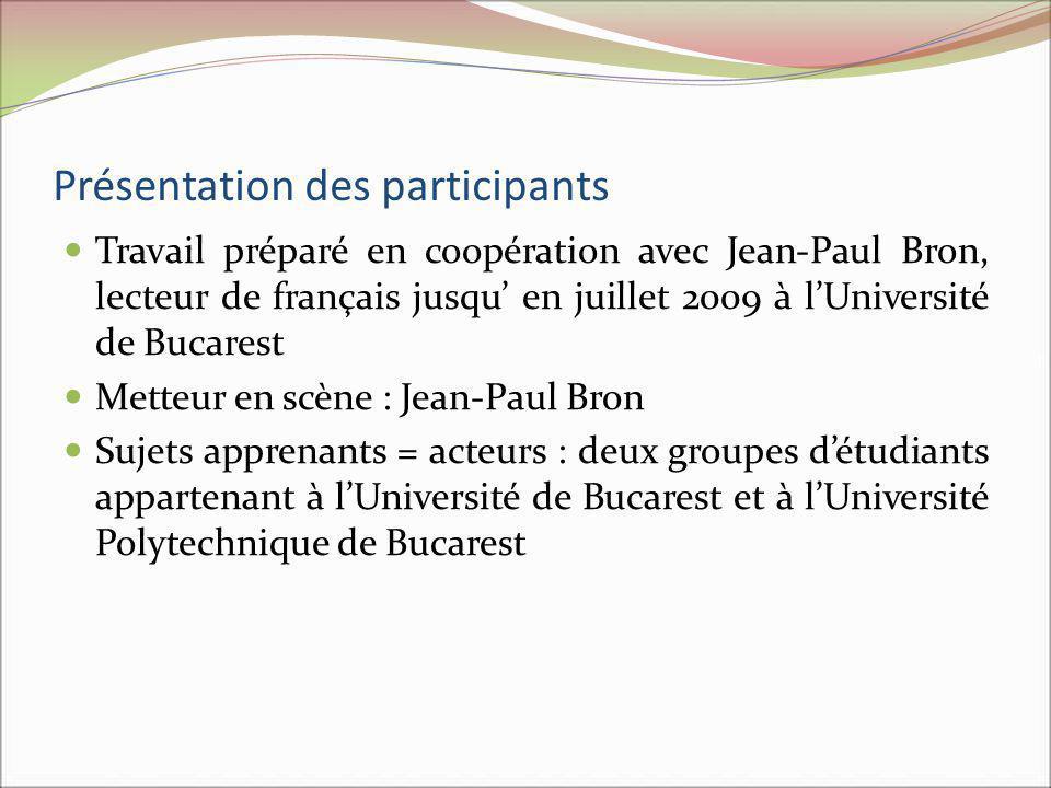 Présentation des participants Travail préparé en coopération avec Jean-Paul Bron, lecteur de français jusqu en juillet 2009 à lUniversité de Bucarest Metteur en scène : Jean-Paul Bron Sujets apprenants = acteurs : deux groupes détudiants appartenant à lUniversité de Bucarest et à lUniversité Polytechnique de Bucarest