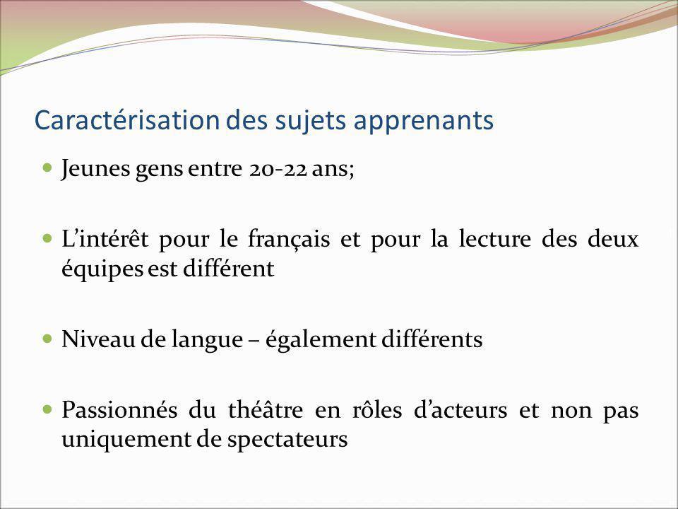 Caractérisation des sujets apprenants Jeunes gens entre 20-22 ans; Lintérêt pour le français et pour la lecture des deux équipes est différent Niveau de langue – également différents Passionnés du théâtre en rôles dacteurs et non pas uniquement de spectateurs