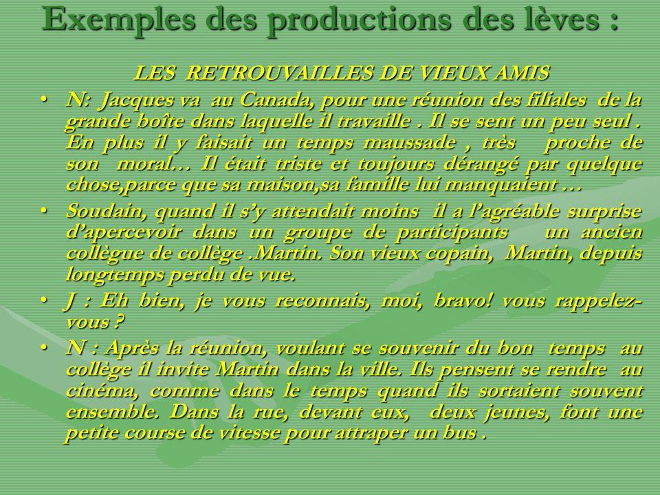 Exemples des productions des lèves : LES RETROUVAILLES DE VIEUX AMIS N: Jacques va au Canada, pour une réunion des filiales de la grande boîte dans laquelle il travaille.