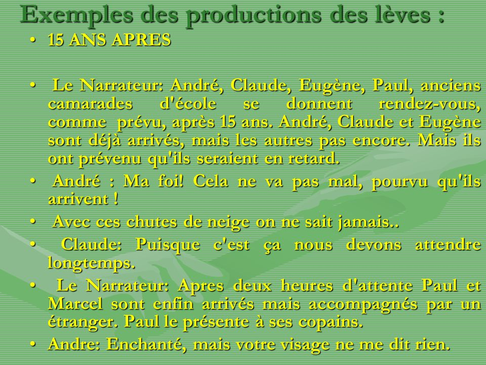 Exemples des productions des lèves : 15 ANS APRES15 ANS APRES Le Narrateur: André, Claude, Eugène, Paul, anciens camarades d école se donnent rendez-vous, comme prévu, après 15 ans.