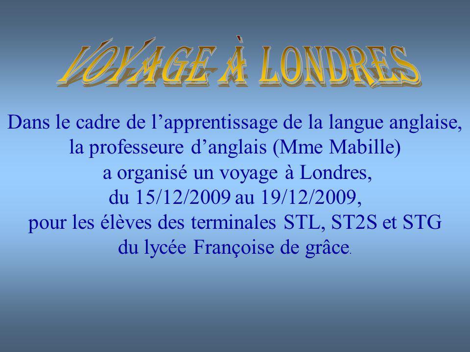 Dans le cadre de lapprentissage de la langue anglaise, la professeure danglais (Mme Mabille) a organisé un voyage à Londres, du 15/12/2009 au 19/12/2009, pour les élèves des terminales STL, ST2S et STG du lycée Françoise de grâce.