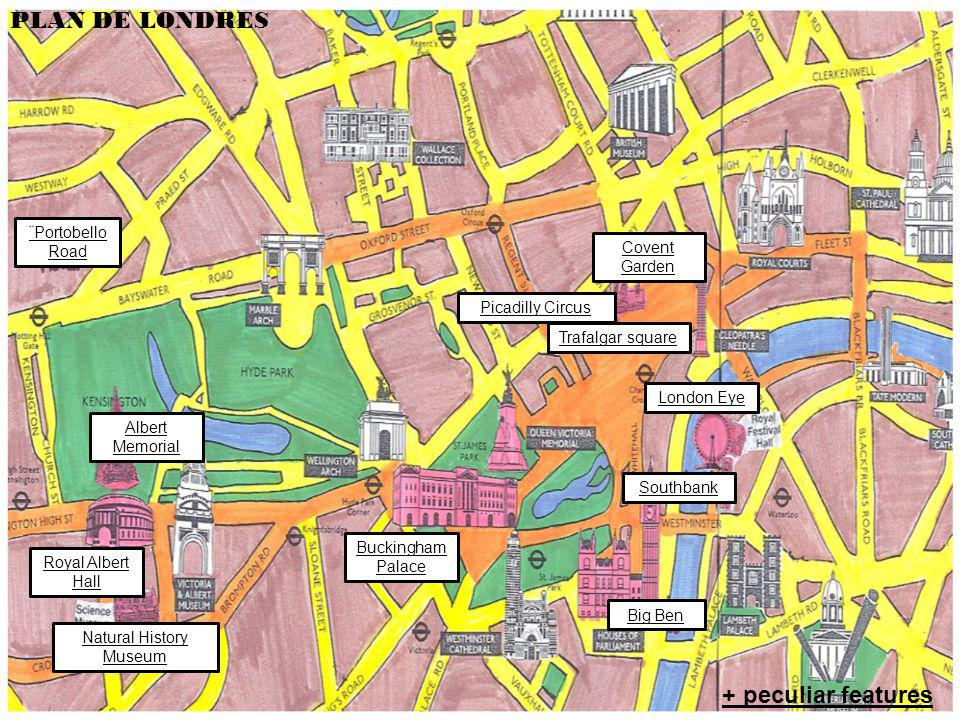 Plan : Buckingham Palace Picadilly Circus Trafalgar square ¨Portobello Road Albert Memorial Southbank Big Ben Natural History Museum Royal Albert Hall London Eye Covent Garden PLAN DE LONDRES + peculiar features