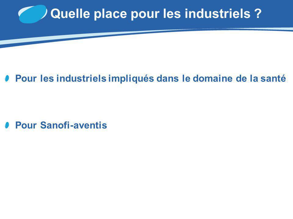 Quelle place pour les industriels ? Pour les industriels impliqués dans le domaine de la santé Pour Sanofi-aventis