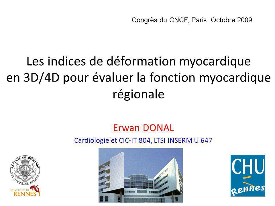 Les indices de déformation myocardique en 3D/4D pour évaluer la fonction myocardique régionale Erwan DONAL Cardiologie et CIC-IT 804, LTSI INSERM U 64