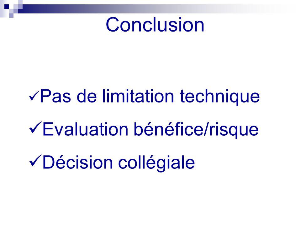 Conclusion Pas de limitation technique Evaluation bénéfice/risque Décision collégiale