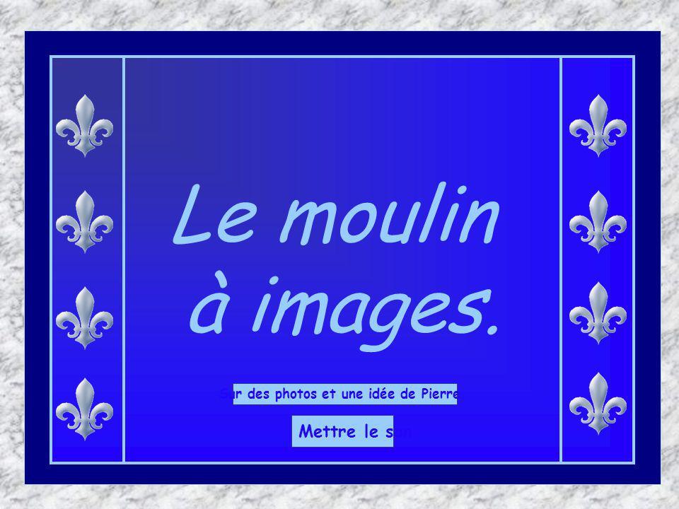 Le moulin à images. Sur des photos et une idée de Pierre. Mettre le son