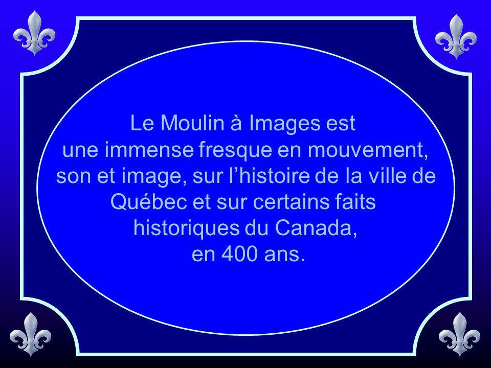 Le Moulin à Images est une immense fresque en mouvement, son et image, sur lhistoire de la ville de Québec et sur certains faits historiques du Canada, en 400 ans.