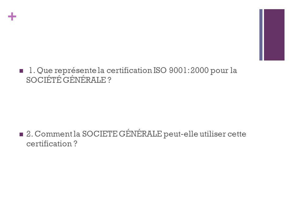 + 1.Que représente la certification ISO 9001: 2000 pour la SOCIÉTÉ GÉNÉRALE .