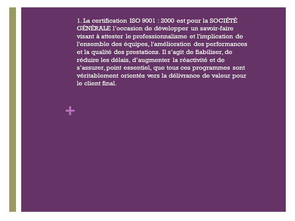 + 1. La certification ISO 9001 : 2000 est pour la SOCIÉTÉ GÉNÉRALE loccasion de développer un savoir-faire visant à attester le professionnalisme et l