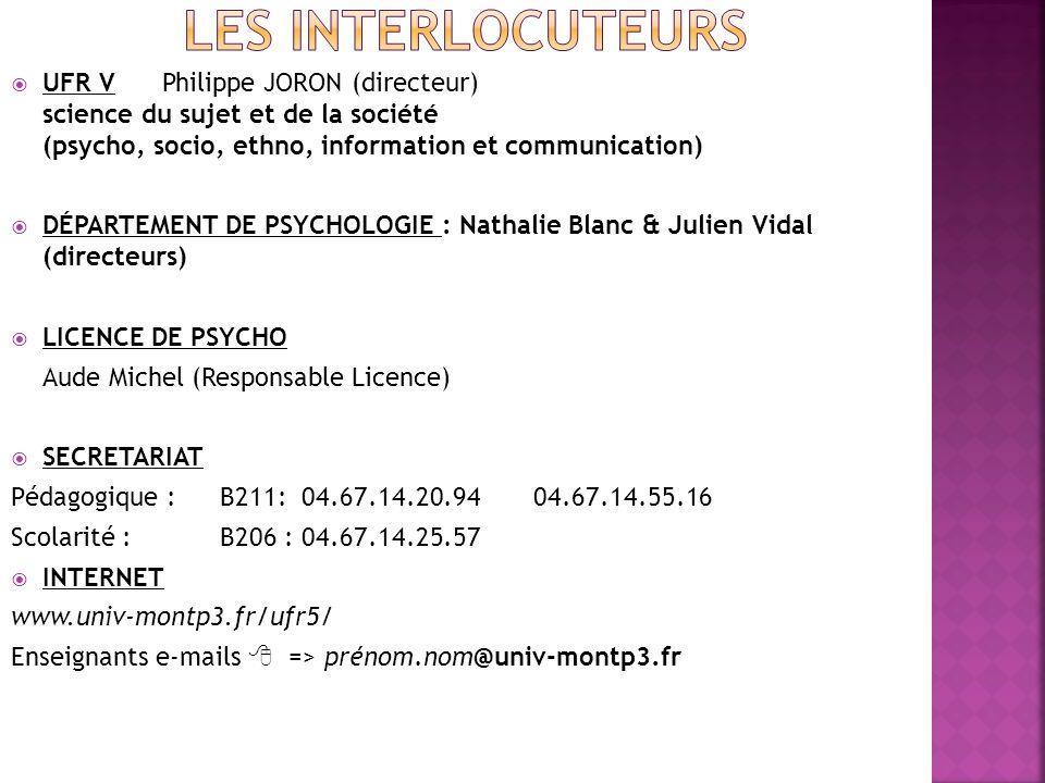 UFR V Philippe JORON (directeur) science du sujet et de la société (psycho, socio, ethno, information et communication) DÉPARTEMENT DE PSYCHOLOGIE : Nathalie Blanc & Julien Vidal (directeurs) LICENCE DE PSYCHO Aude Michel (Responsable Licence) SECRETARIAT Pédagogique : B211: 04.67.14.20.94 04.67.14.55.16 Scolarité : B206 : 04.67.14.25.57 INTERNET www.univ-montp3.fr/ufr5/ Enseignants e-mails => prénom.nom@univ-montp3.fr