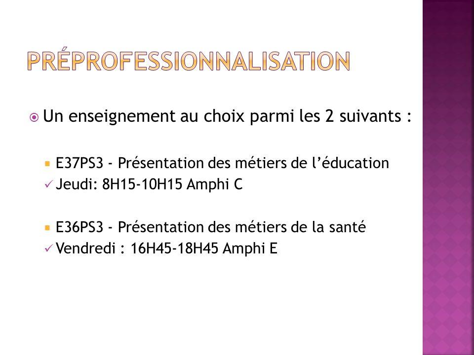 Un enseignement au choix parmi les 2 suivants : E37PS3 - Présentation des métiers de léducation Jeudi: 8H15-10H15 Amphi C E36PS3 - Présentation des métiers de la santé Vendredi : 16H45-18H45 Amphi E