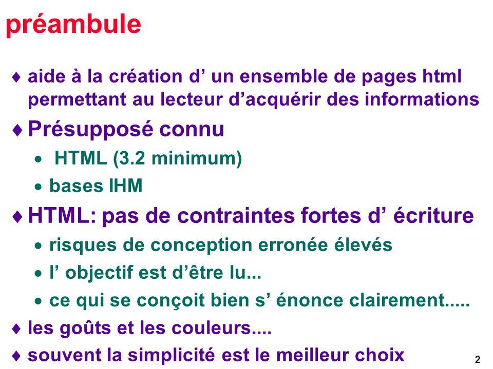 2 préambule aide à la création d un ensemble de pages html permettant au lecteur dacquérir des informations Présupposé connu HTML (3.2 minimum) bases IHM HTML: pas de contraintes fortes d écriture risques de conception erronée élevés l objectif est dêtre lu...