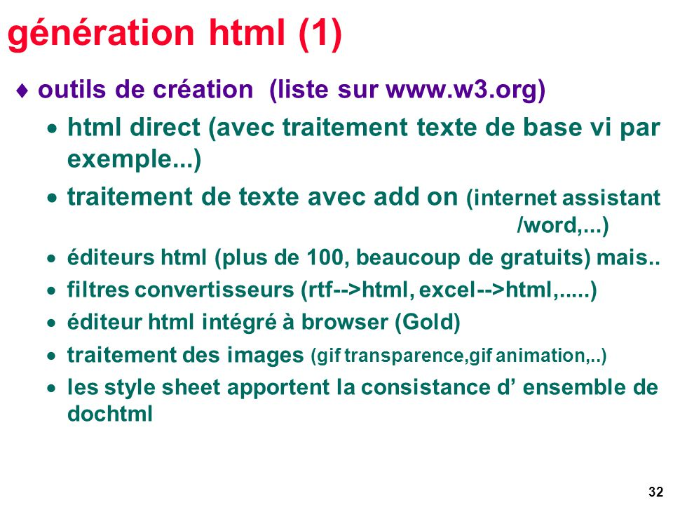 32 génération html (1) outils de création (liste sur www.w3.org) html direct (avec traitement texte de base vi par exemple...) traitement de texte avec add on (internet assistant /word,...) éditeurs html (plus de 100, beaucoup de gratuits) mais..