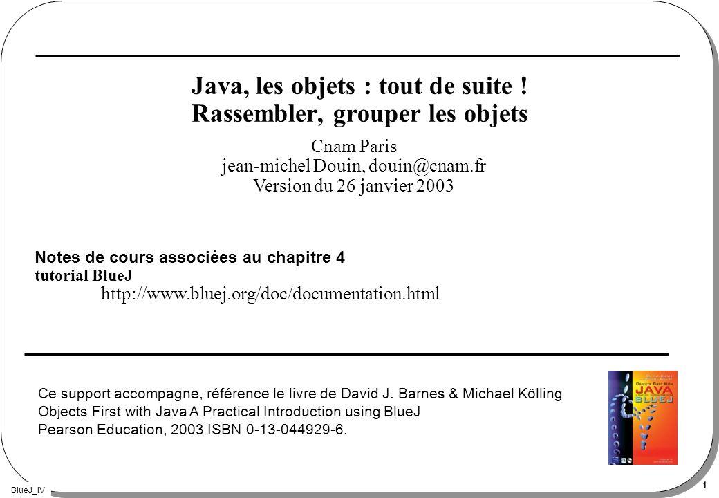 BlueJ_IV 1 Java, les objets : tout de suite ! Rassembler, grouper les objets Notes de cours associées au chapitre 4 tutorial BlueJ http://www.bluej.or