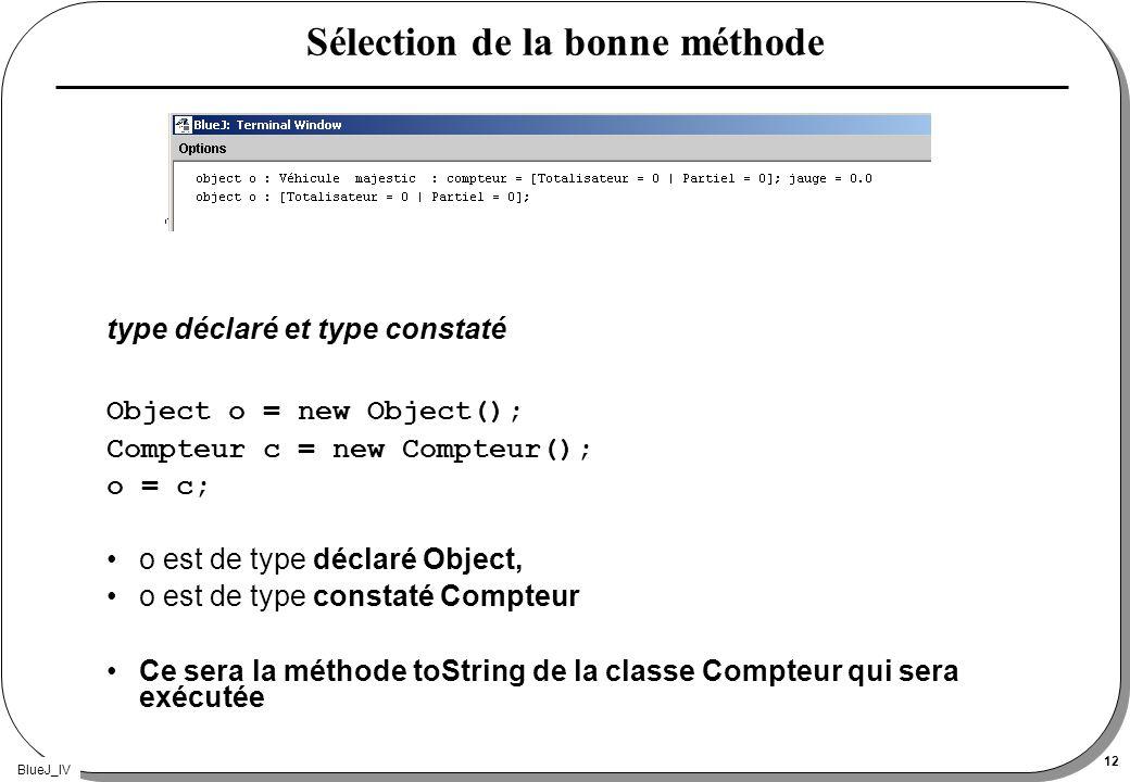 BlueJ_IV 12 Sélection de la bonne méthode type déclaré et type constaté Object o = new Object(); Compteur c = new Compteur(); o = c; o est de type déc