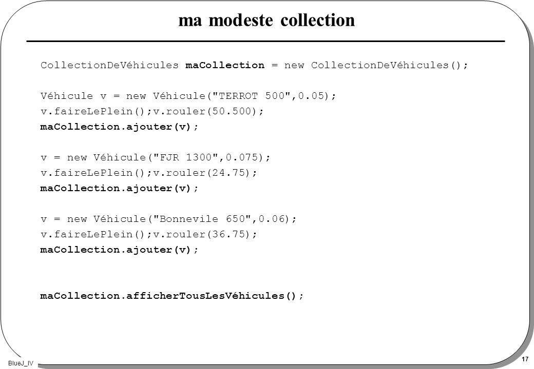 BlueJ_IV 17 ma modeste collection CollectionDeVéhicules maCollection = new CollectionDeVéhicules(); Véhicule v = new Véhicule(