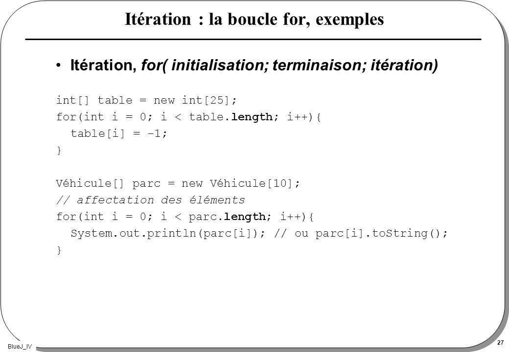 BlueJ_IV 27 Itération : la boucle for, exemples Itération, for( initialisation; terminaison; itération) int[] table = new int[25]; for(int i = 0; i < table.length; i++){ table[i] = -1; } Véhicule[] parc = new Véhicule[10]; // affectation des éléments for(int i = 0; i < parc.length; i++){ System.out.println(parc[i]); // ou parc[i].toString(); }
