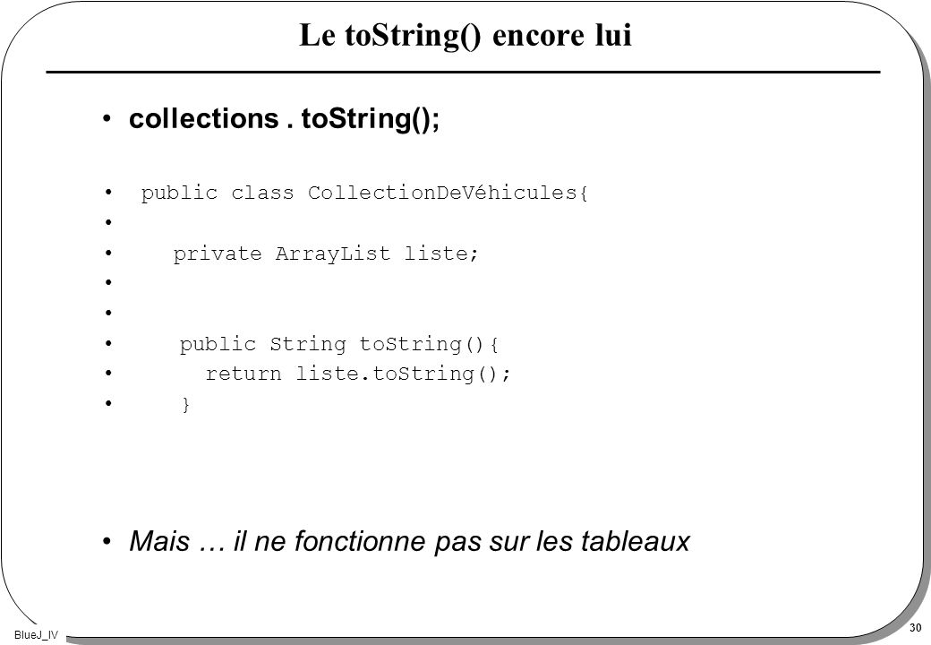 BlueJ_IV 30 Le toString() encore lui collections. toString(); public class CollectionDeVéhicules{ private ArrayList liste; public String toString(){ r