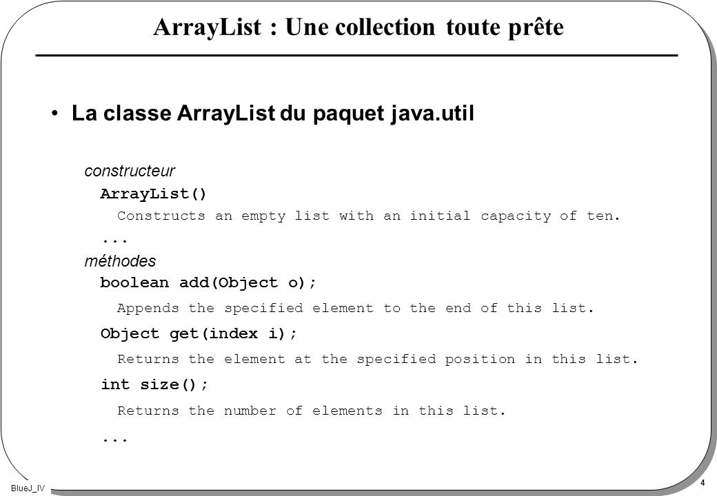 BlueJ_IV 4 ArrayList : Une collection toute prête La classe ArrayList du paquet java.util constructeur ArrayList() Constructs an empty list with an in