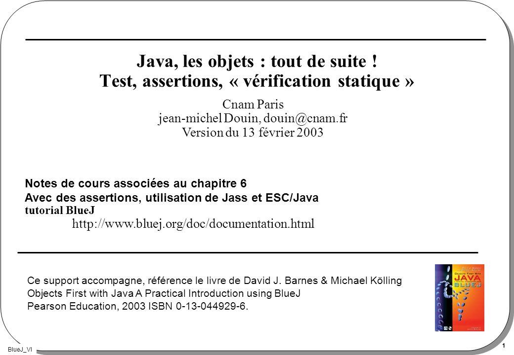 BlueJ_VI 1 Java, les objets : tout de suite ! Test, assertions, « vérification statique » Notes de cours associées au chapitre 6 Avec des assertions,