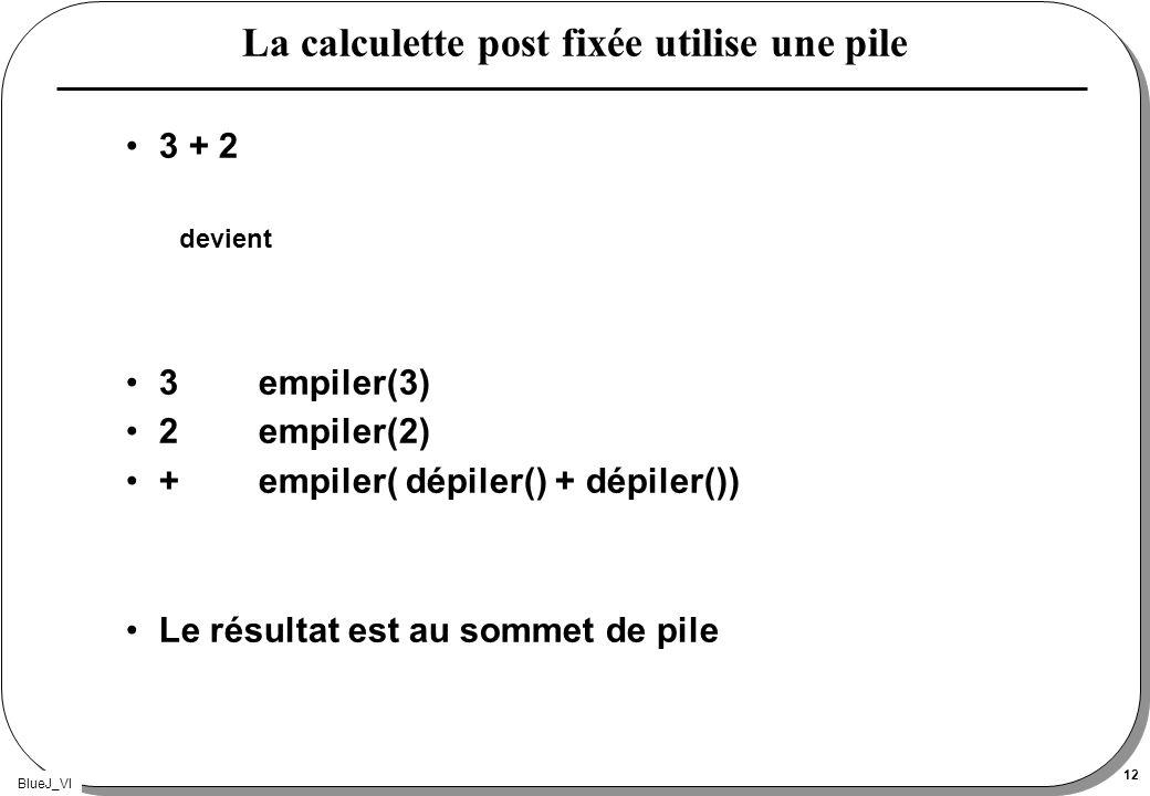 BlueJ_VI 12 La calculette post fixée utilise une pile 3 + 2 devient 3 empiler(3) 2empiler(2) +empiler( dépiler() + dépiler()) Le résultat est au somme