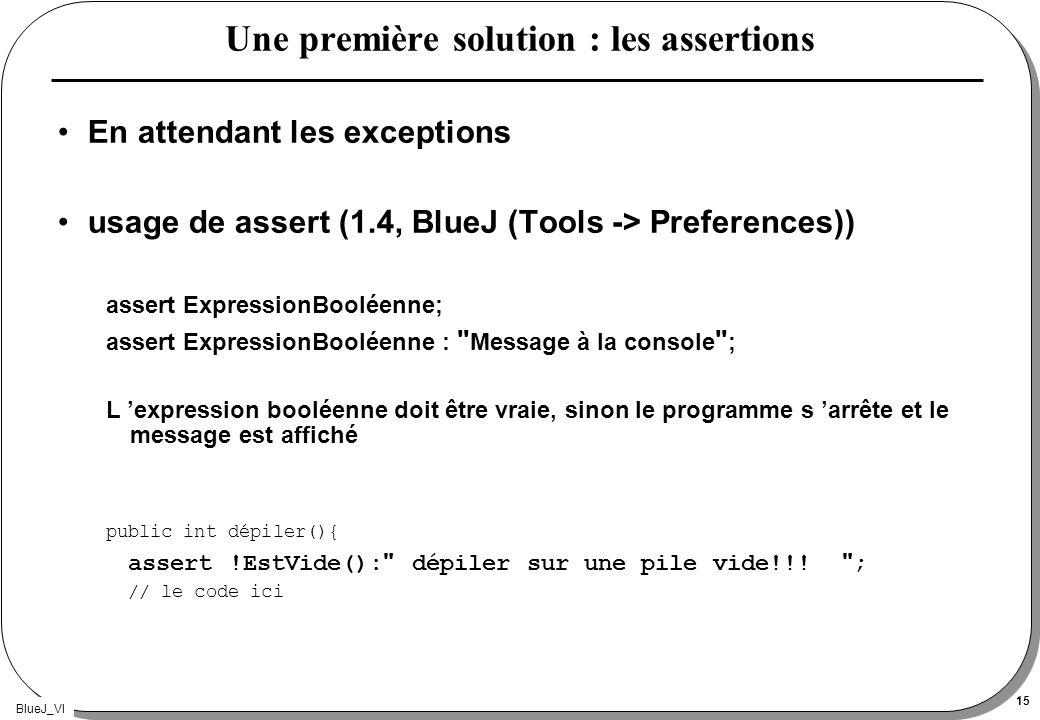 BlueJ_VI 15 Une première solution : les assertions En attendant les exceptions usage de assert (1.4, BlueJ (Tools -> Preferences)) assert ExpressionBo