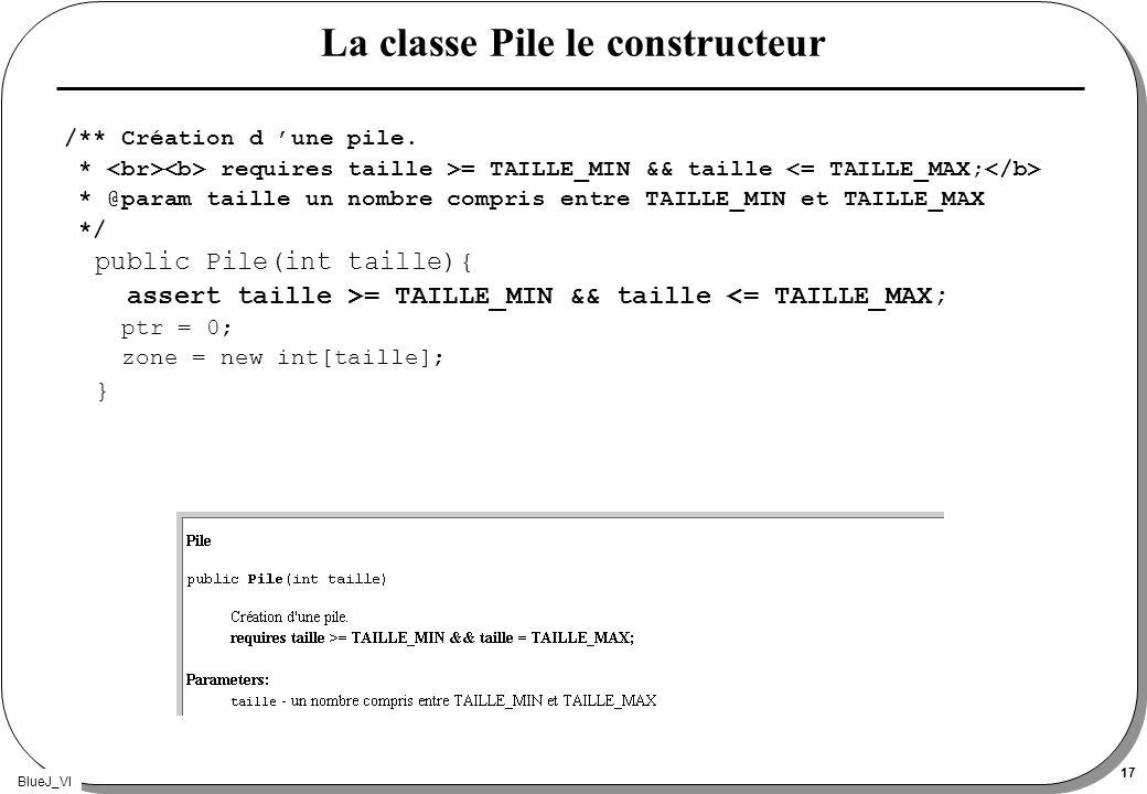 BlueJ_VI 17 La classe Pile le constructeur /** Création d une pile. * requires taille >= TAILLE_MIN && taille * @param taille un nombre compris entre