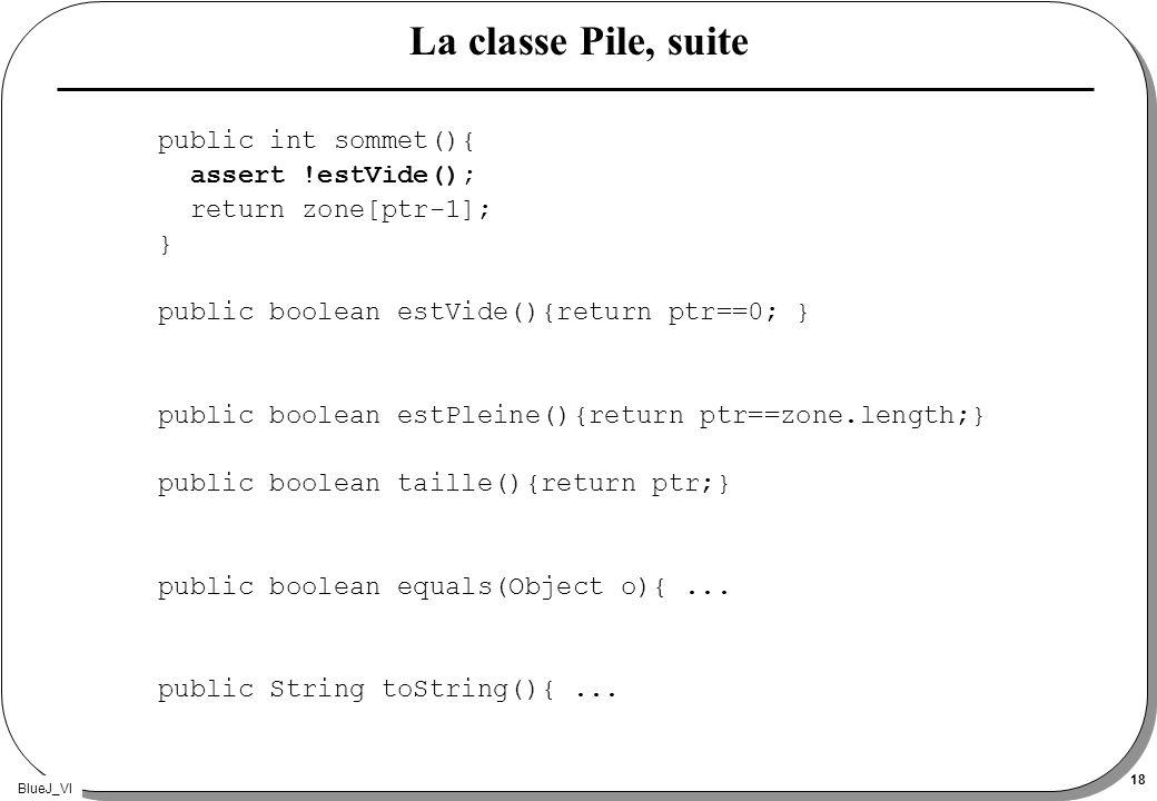 BlueJ_VI 18 La classe Pile, suite public int sommet(){ assert !estVide(); return zone[ptr-1]; } public boolean estVide(){return ptr==0; } public boole