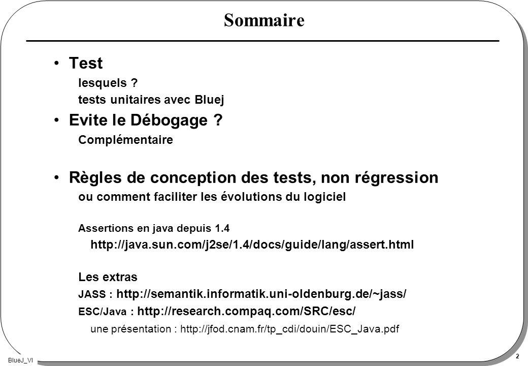 BlueJ_VI 2 Sommaire Test lesquels ? tests unitaires avec Bluej Evite le Débogage ? Complémentaire Règles de conception des tests, non régression ou co