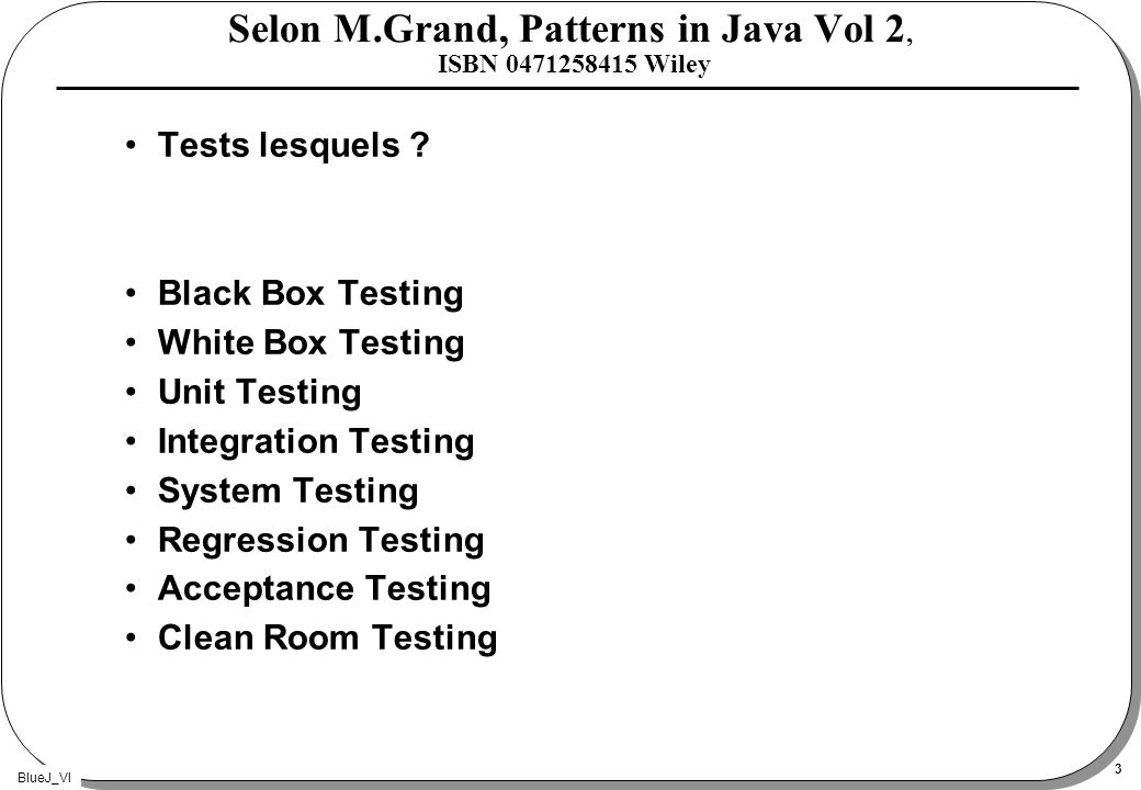 BlueJ_VI 3 Selon M.Grand, Patterns in Java Vol 2, ISBN 0471258415 Wiley Tests lesquels .