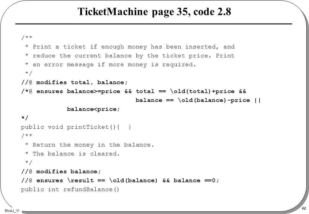 BlueJ_VI 42 TicketMachine page 35, code 2.8 /** * Print a ticket if enough money has been inserted, and * reduce the current balance by the ticket price.