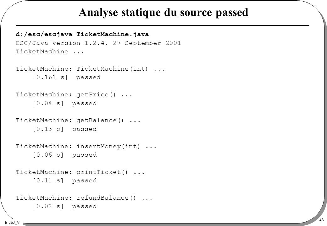 BlueJ_VI 43 Analyse statique du source passed d:/esc/escjava TicketMachine.java ESC/Java version 1.2.4, 27 September 2001 TicketMachine...