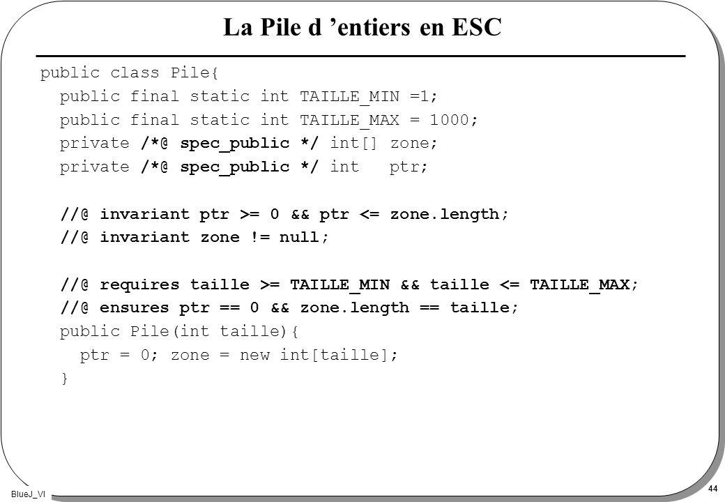 BlueJ_VI 44 La Pile d entiers en ESC public class Pile{ public final static int TAILLE_MIN =1; public final static int TAILLE_MAX = 1000; private /*@