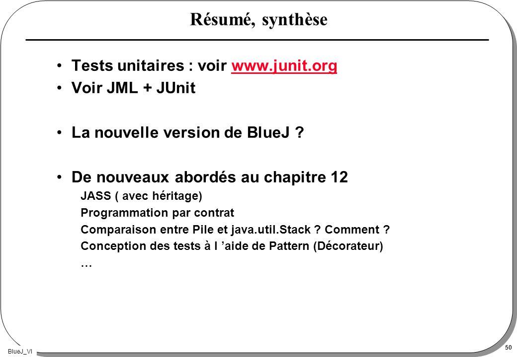 BlueJ_VI 50 Résumé, synthèse Tests unitaires : voir www.junit.orgwww.junit.org Voir JML + JUnit La nouvelle version de BlueJ ? De nouveaux abordés au