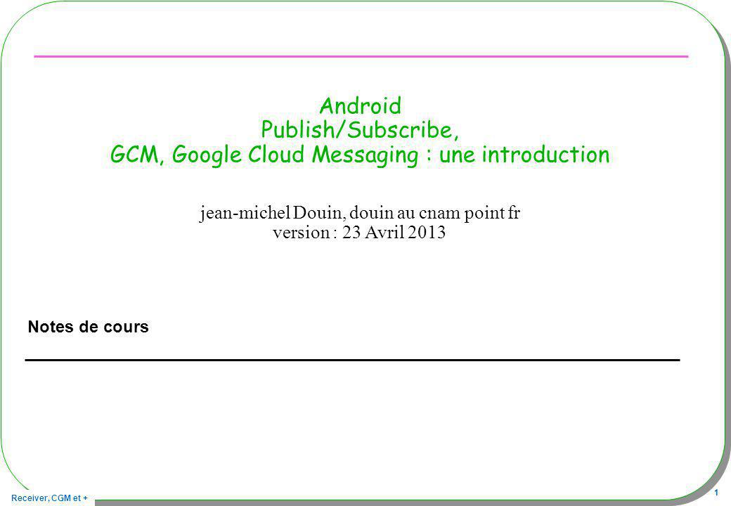 Receiver, CGM et + 1 Android Publish/Subscribe, GCM, Google Cloud Messaging : une introduction Notes de cours jean-michel Douin, douin au cnam point fr version : 23 Avril 2013