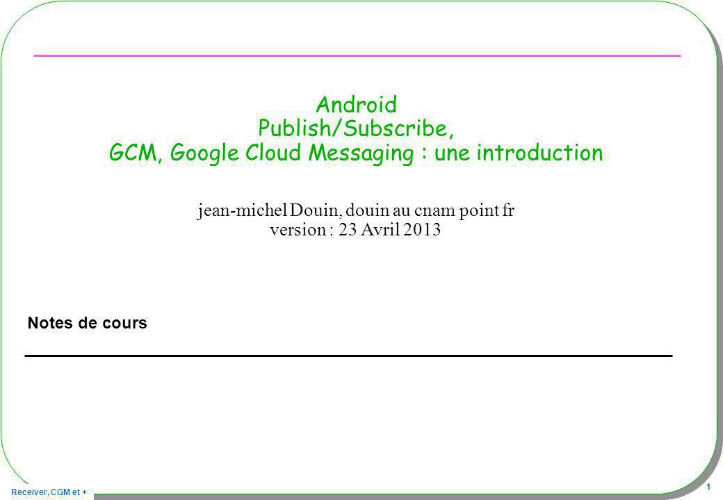 Receiver, CGM et + 32 Architecture : Mise en œuvre, publications Publication par tout système connecté 1,2) Obtention de la liste des identifiants, des abonnés 3) Envoi de cette liste au serveur Google/GCM accompagnée du message à transmettre GCM se charge de publier le message, de le ré-émettre, de le conserver … 2) [id1, id2, id3, ……] 1) Demande de la liste 3) Demande de publication [id1, id2, id3, ……] + message id1 message id2 id3