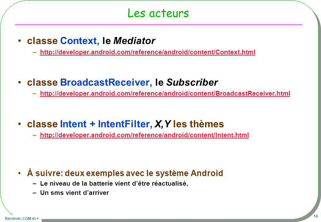 Receiver, CGM et + 14 Les acteurs classe Context, le Mediator –http://developer.android.com/reference/android/content/Context.htmlhttp://developer.android.com/reference/android/content/Context.html classe BroadcastReceiver, le Subscriber –http://developer.android.com/reference/android/content/BroadcastReceiver.htmlhttp://developer.android.com/reference/android/content/BroadcastReceiver.html classe Intent + IntentFilter, X,Y les thèmes –http://developer.android.com/reference/android/content/Intent.htmlhttp://developer.android.com/reference/android/content/Intent.html À suivre: deux exemples avec le système Android –Le niveau de la batterie vient dêtre réactualisé, –Un sms vient darriver
