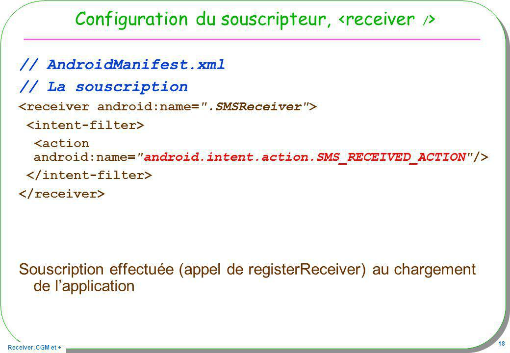 Receiver, CGM et + 18 Configuration du souscripteur, // AndroidManifest.xml // La souscription Souscription effectuée (appel de registerReceiver) au c