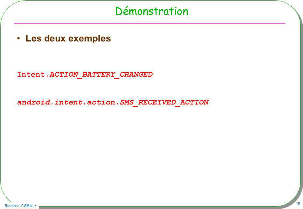 Receiver, CGM et + 19 Démonstration Les deux exemples Intent.ACTION_BATTERY_CHANGED android.intent.action.SMS_RECEIVED_ACTION