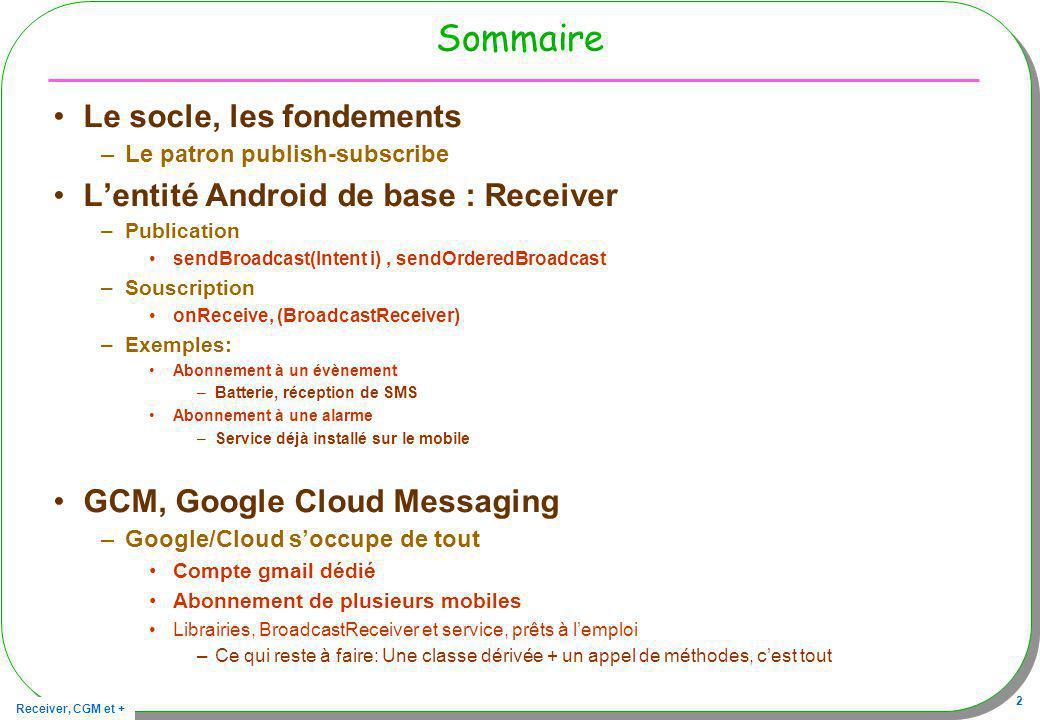 Receiver, CGM et + 2 Sommaire Le socle, les fondements –Le patron publish-subscribe Lentité Android de base : Receiver –Publication sendBroadcast(Inte