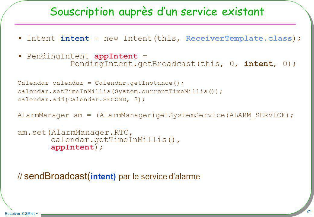 Receiver, CGM et + 21 Souscription auprès dun service existant Intent intent = new Intent(this, ReceiverTemplate.class); PendingIntent appIntent = Pen
