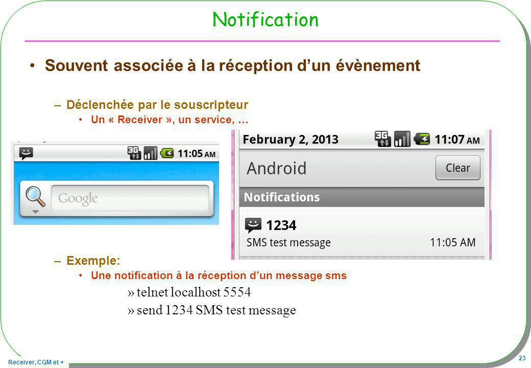 Receiver, CGM et + 23 Notification Souvent associée à la réception dun évènement –Déclenchée par le souscripteur Un « Receiver », un service, … –Exemple: Une notification à la réception dun message sms »telnet localhost 5554 »send 1234 SMS test message